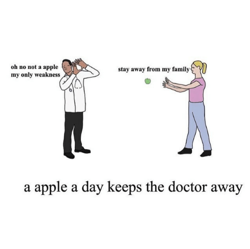 Apple, Doctor, and Family: oh no not a apple  my only weakness  stay away from my family  a apple a day keeps the doctor away