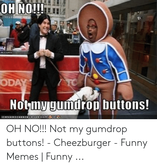 Funny, Memes, and Com: OH NO!!!  ODAY  TO  Notmy gumdrop buttons!  CHNHRSCHEE2EURGER COM. OH NO!!! Not my gumdrop buttons! - Cheezburger - Funny Memes | Funny ...