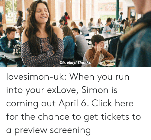 Click, Love, and Run: Oh, okay! Thanks. lovesimon-uk:  When you run into your exLove, Simon is coming out April 6. Click here for the chance to get tickets to a preview screening