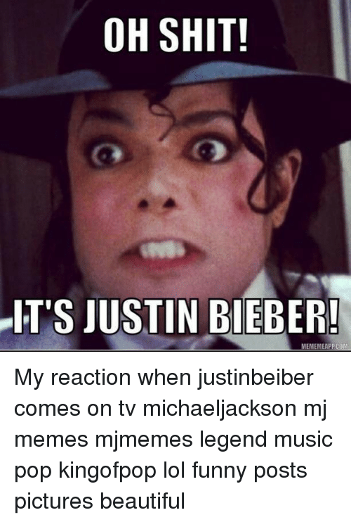 Bieber Memes: OH SHIT!  IT'S JUSTIN BIEBER!  MEME MMEAPPCOM My reaction when justinbeiber comes on tv michaeljackson mj memes mjmemes legend music pop kingofpop lol funny posts pictures beautiful