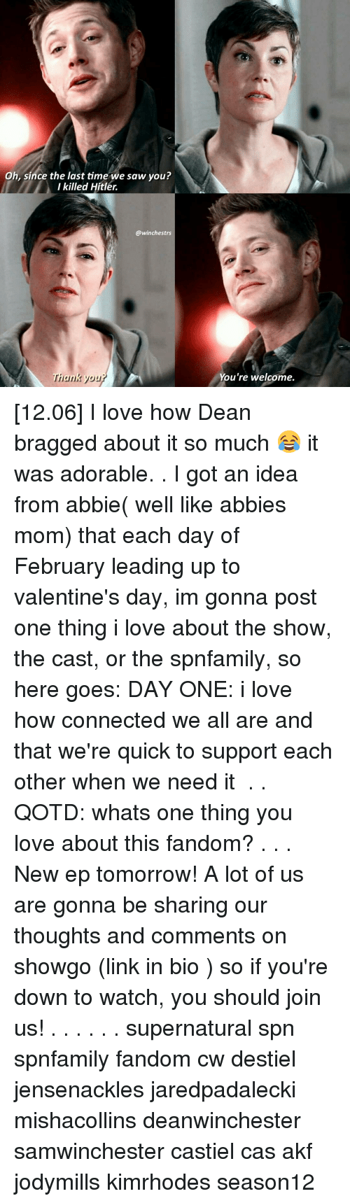 got an idea: Oh, since the last time we saw you?  I killed Hitler.  @winchestrs  Thank you  You're welcome. [12.06] I love how Dean bragged about it so much 😂 it was adorable. . I got an idea from abbie( well like abbies mom) that each day of February leading up to valentine's day, im gonna post one thing i love about the show, the cast, or the spnfamily, so here goes: DAY ONE: i love how connected we all are and that we're quick to support each other when we need it ♡ . . QOTD: whats one thing you love about this fandom? . . . New ep tomorrow! A lot of us are gonna be sharing our thoughts and comments on showgo (link in bio ) so if you're down to watch, you should join us!♡ . . . . . . supernatural spn spnfamily fandom cw destiel jensenackles jaredpadalecki mishacollins deanwinchester samwinchester castiel cas akf jodymills kimrhodes season12