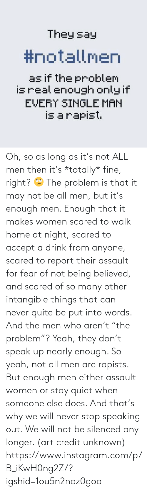 """Not All: Oh, so as long as it's not ALL men then it's *totally* fine, right? 🙄 The problem is that it may not be all men, but it's enough men. Enough that it makes women scared to walk home at night, scared to accept a drink from anyone, scared to report their assault for fear of not being believed, and scared of so many other intangible things that can never quite be put into words. And the men who aren't """"the problem""""? Yeah, they don't speak up nearly enough. So yeah, not all men are rapists. But enough men either assault women or stay quiet when someone else does. And that's why we will never stop speaking out. We will not be silenced any longer. (art credit unknown)  https://www.instagram.com/p/B_iKwH0ng2Z/?igshid=1ou5n2noz0goa"""