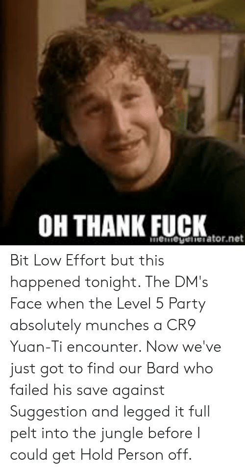 Party, Fuck, and DnD: OH THANK FUCK  memegenerator.net Bit Low Effort but this happened tonight. The DM's Face when the Level 5 Party absolutely munches a CR9 Yuan-Ti encounter. Now we've just got to find our Bard who failed his save against Suggestion and legged it full pelt into the jungle before I could get Hold Person off.