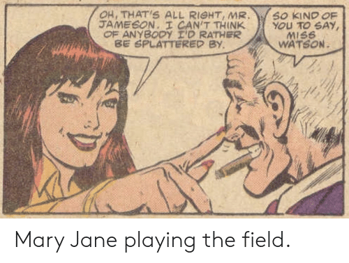 Watson, Think, and All: OH, THAT'S ALL RIGHT, MR  JAMESON. I CAN'T THINK  OF ANYBODY I'D RATHER  BE SPLATTERED BY  SO KIND OF  YOU TO SAY  MISS  WATSON Mary Jane playing the field.