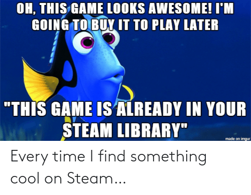 "steam: OH, THIS GAME LOOKS AWESOME! I'M  GOING TO BUY IT TO PLAY LATER  ""THIS GAME IS ALREADY IN YOUR  STEAM LIBRARY""  made on imgur Every time I find something cool on Steam…"