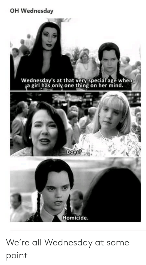 Girl, Wednesday, and Mind: OH Wednesday  Wednesday's at that very special age when  ja girl has only one thing on her mind.  Boys?  Homicide. We're all Wednesday at some point