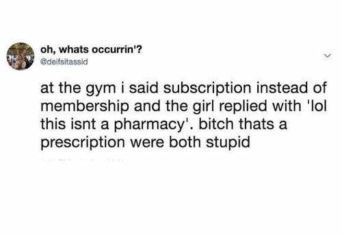 Bitch, Dank, and Gym: oh, whats occurrin'?  @deifsitassid  at the gym i said subscription instead of  membership and the girl replied with 'lol  this isnt a pharmacy'. bitch thats a  prescription were both stupid