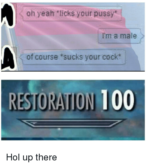 """licks: oh yeah """"licks your pussy  I'm a male  of course 'sucks your cock  RESTORATION 100 Hol up there"""