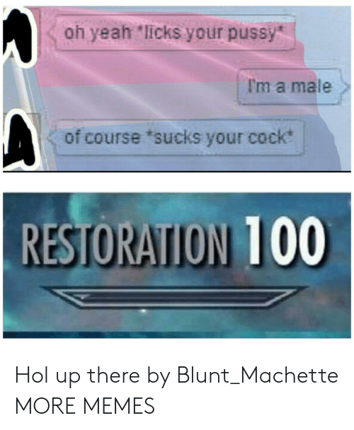 """licks: oh yeah """"licks your pussy  I'm a male  of course 'sucks your cock  RESTORATION 100 Hol up there by Blunt_Machette MORE MEMES"""
