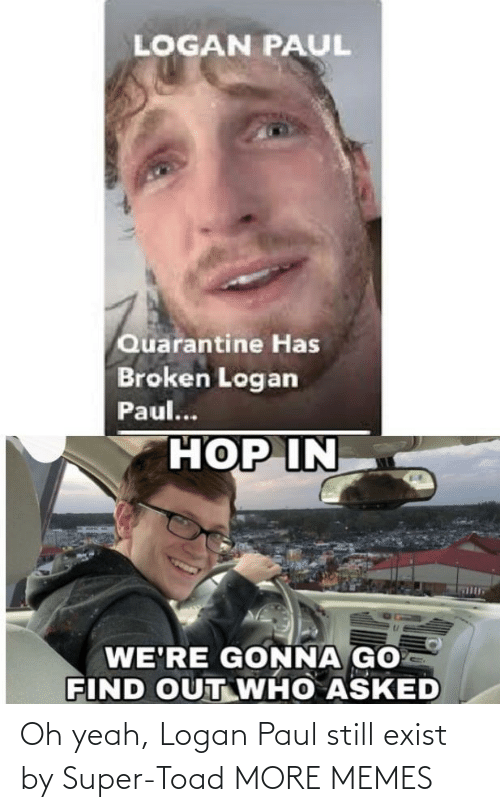 Logan: Oh yeah, Logan Paul still exist by Super-Toad MORE MEMES