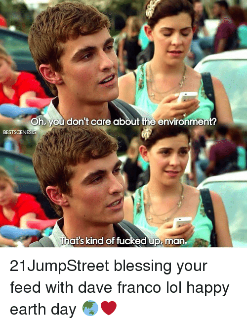 Lol, Memes, and Earth: Oh, you don't care about the environmen  BESTSCENESIG  That's kind of fu  ed up man. 21JumpStreet blessing your feed with dave franco lol happy earth day 🌏❤️