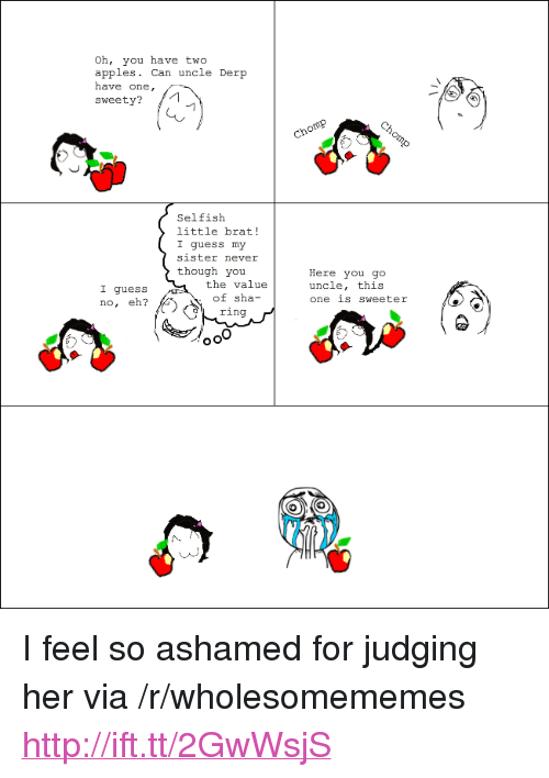 "Guess, Http, and Never: Oh, you have two  apples. Can uncle Der  have one,  sweety?  Selfisłh  little brat!  I guess my  sister never  though you  the value  of sha-  ring  Here you go  uncle, this  one is sweeter  I guess  no, eh? <p>I feel so ashamed for judging her via /r/wholesomememes <a href=""http://ift.tt/2GwWsjS"">http://ift.tt/2GwWsjS</a></p>"