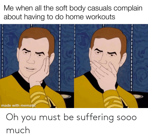 Suffering: Oh you must be suffering sooo much