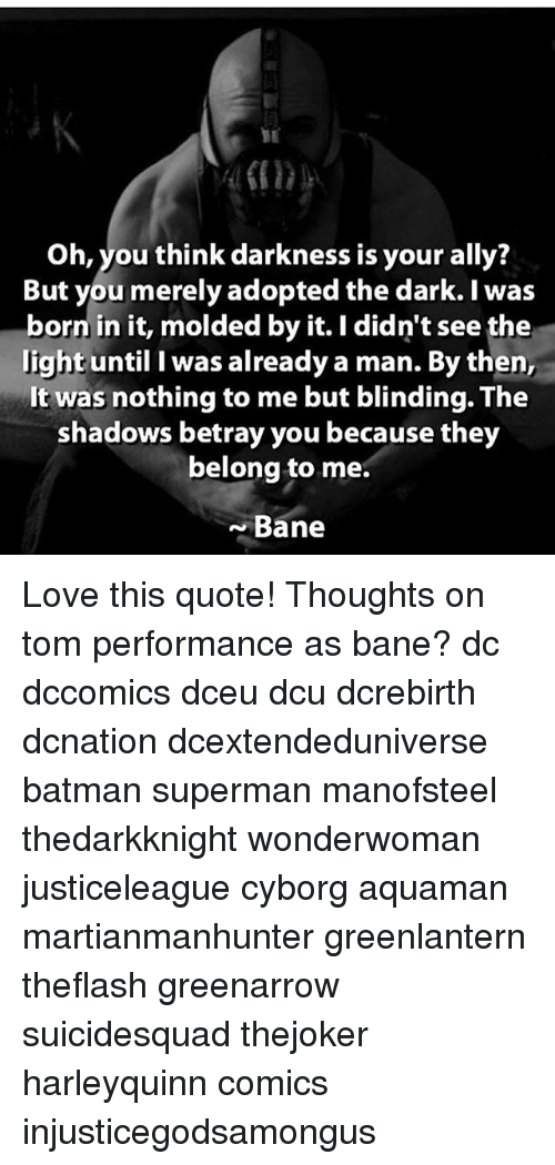 Supermane: Oh, you think darkness is your ally?  But you merely adopted the dark. I was  born in it, molded by it. I didn't see the  light until I was already a man. By then,  It was nothing to me but blinding. The  shadows betray you because they  belong to me.  Bane Love this quote! Thoughts on tom performance as bane? dc dccomics dceu dcu dcrebirth dcnation dcextendeduniverse batman superman manofsteel thedarkknight wonderwoman justiceleague cyborg aquaman martianmanhunter greenlantern theflash greenarrow suicidesquad thejoker harleyquinn comics injusticegodsamongus