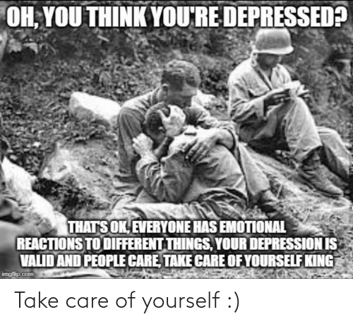 Depression: OH, YOU THINK YOU'RE DEPRESSED?  THATS OK, EVERYONE HAS EMOTIONAL  REACTIONS TO DIFFERENT THINGS, YOUR DEPRESSION IS  VALID AND PEOPLE CARE, TAKE CARE OF YOURSELF KING  imgfip.com Take care of yourself :)