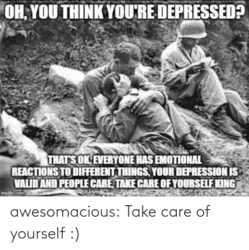 Depression: OH, YOU THINK YOU'RE DEPRESSED?  THATS OK, EVERYONE HAS EMOTIONAL  REACTIONS TO DIFFERENT THINGS, YOUR DEPRESSION IS  VALID AND PEOPLE CARE, TAKE CARE OF YOURSELF KING  imgfip.com awesomacious:  Take care of yourself :)