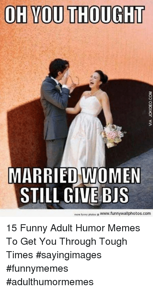 Tough Times: OH YOU THOUGHT  MARRIED WOMEN  STILL GIVE BIS  more funny photos。www.funnywallphotos.com 15 Funny Adult Humor Memes To Get You Through Tough Times #sayingimages #funnymemes #adulthumormemes