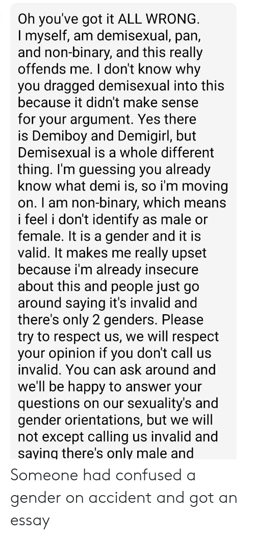Only 2 Genders: Oh you've got it ALL WRONG  I myself, am demisexual, pan  and non-binary, and this really  offends me. l don't know why  you dragged demisexual into this  because it didn't make sense  for your argument. Yes there  is Demiboy and Demigirl, but  Demisexual is a whole different  thing. I'm guessing you already  know what demi is, so i'm moving  on. I am non-binary, which means  i feel i don't identify as male or  female. It is a gender and it is  valid. It makes me really upset  because i'm already insecure  about this and people just go  around saying it's invalid and  there's only 2 genders. Please  try to respect us, we will respect  your opinion if you don't call us  invalid. You can ask around and  we'll be happy to answer your  questions on our sexuality's and  gender orientations, but we will  not except calling us invalid and  saying there's only male and Someone had confused a gender on accident and got an essay