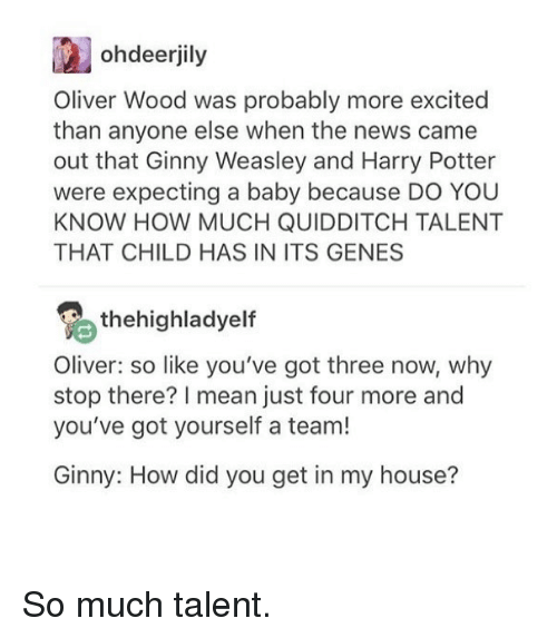 More Excited Than: ohdeerjily  Oliver Wood was probably more excited  than anyone else when the news came  out that Ginny Weasley and Harry Potter  were expecting a baby because DO YOU  KNOW HOW MUCH QUIDDITCH TALENT  THAT CHILD HAS IN ITS GENES  thehighladyelf  Oliver: so like you've got three now, why  stop there? mean just four more and  you've got yourself a team!  Ginny: How did you get in my house? So much talent.