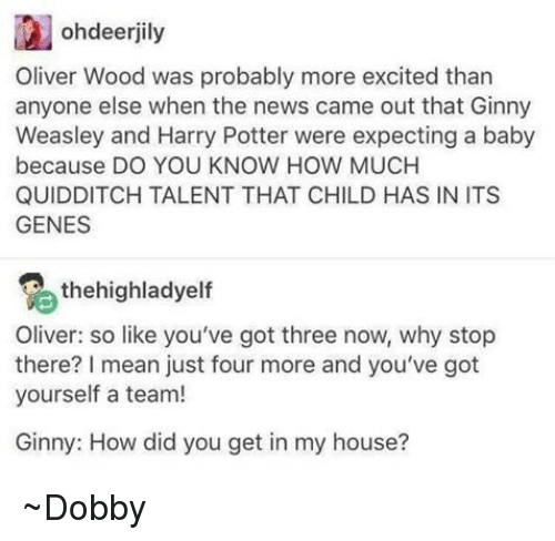 More Excited Than: ohdeerjily  Oliver Wood was probably more excited than  anyone else when the news came out that Ginny  Weasley and Harry Potter were expecting a baby  because DO YOU KNOW HOW MUCH  QUIDDITCH TALENT THAT CHILD HAS IN ITS  GENES  2 the highladyelf  Oliver: so like you've got three now, why stop  there? mean just four more and you've got  yourself a team!  Ginny: How did you get in my house? ~Dobby