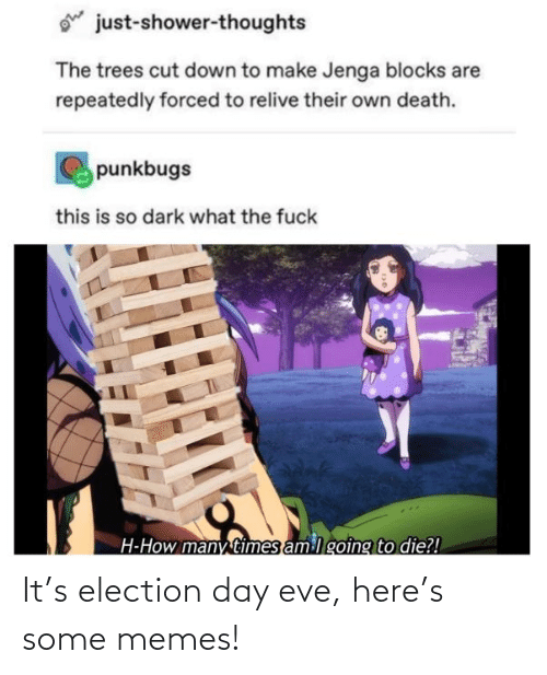 Down To: ohe  just-shower-thoughts  The trees cut down to make Jenga blocks are  repeatedly forced to relive their own death.  punkbugs  this is so dark what the fuck  H-How many times am lgoing to die?! It's election day eve, here's some memes!