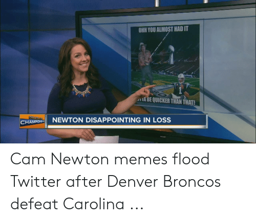 Cam Newton Memes: OHH YOU ALMOST HAD IT  VNEL MEM  ABE QUICKER THAN THAT!  CHAMPNEWTON DISAPPOINTING IN LOSS Cam Newton memes flood Twitter after Denver Broncos defeat Carolina ...