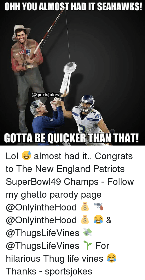 Thug Life Vines: OHH YOU ALMOST HADITSEAHAWKS!  @Sports Jokes  GOTTABE QUICKER THAN THAT! Lol 😅 almost had it.. Congrats to The New England Patriots SuperBowl49 Champs - Follow my ghetto parody page @OnlyintheHood 💰 🔫 @OnlyintheHood 💰 😂 & @ThugsLifeVines 💸 @ThugsLifeVines 🌱 For hilarious Thug life vines 😂 Thanks - sportsjokes