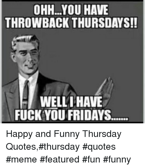 Ohhyou Have Throwback Thursdays Wellthave Fuck You Fridays Happy