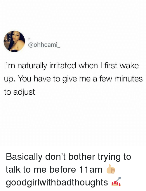 Memes, 🤖, and Don: @ohhcami  I'm naturally irritated when I first wake  up. You have to give me a few minutes  to adjust Basically don't bother trying to talk to me before 11am 👍🏼 goodgirlwithbadthoughts 💅🏼