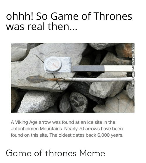 game of thrones meme: ohhh! So Game of Thrones  was real then...  LA  A Viking Age arrow was found at an ice site in the  Jotunheimen Mountains. Nearly 70 arrows have been  found on this site. The oldest dates back 6,000 years. Game of thrones Meme