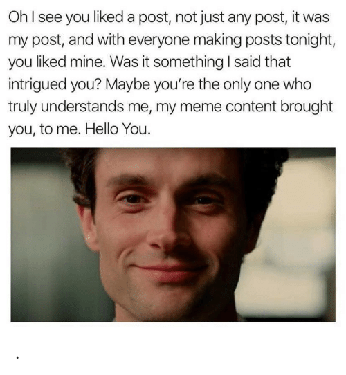 Post It: OhI see you liked a post, not just any post, it was  my post, and with everyone making posts tonight,  you liked mine. Was it something I said that  intrigued you? Maybe you're the only one who  truly understands me, my meme content brought  you, to me. Hello You. .