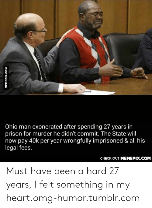 exonerated: Ohio man exonerated after spending 27 years in  prison for murder he didn't commit. The State will  now pay 40k per year wrongfully imprisoned & all his  legal fees.  CHECK OUT MEMEPIX.COM  MEMEPIX.COM Must have been a hard 27 years, I felt something in my heart.omg-humor.tumblr.com