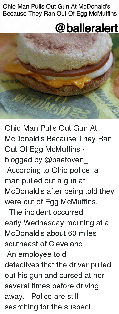 Detectives: Ohio Man Pulls Out Gun At McDonald's  Because They Ran Out Of Egg McMuffins  @balleralert Ohio Man Pulls Out Gun At McDonald's Because They Ran Out Of Egg McMuffins - blogged by @baetoven_ ⠀⠀⠀⠀⠀⠀⠀ ⠀⠀⠀⠀⠀⠀⠀ According to Ohio police, a man pulled out a gun at McDonald's after being told they were out of Egg McMuffins. ⠀⠀⠀⠀⠀⠀⠀ ⠀⠀⠀⠀⠀⠀⠀ The incident occurred early Wednesday morning at a McDonald's about 60 miles southeast of Cleveland. ⠀⠀⠀⠀⠀⠀⠀ ⠀⠀⠀⠀⠀⠀⠀ An employee told detectives that the driver pulled out his gun and cursed at her several times before driving away. ⠀⠀⠀⠀⠀⠀⠀ ⠀⠀⠀⠀⠀⠀⠀ Police are still searching for the suspect.