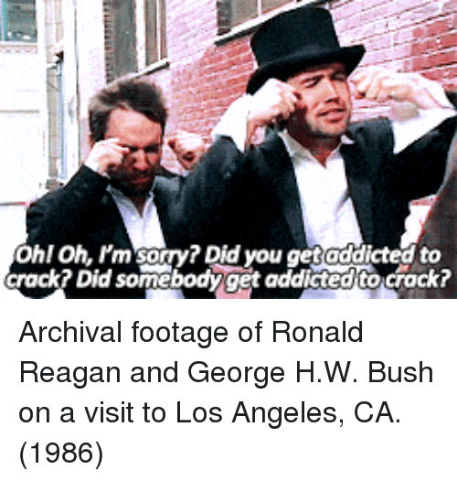 George H. W. Bush: Ohl Oh. Pm sorry? Did you get addicted to  crack? Did somebodyget addicted to crack? Archival footage of Ronald Reagan and George H.W. Bush on a visit to Los Angeles, CA. (1986)