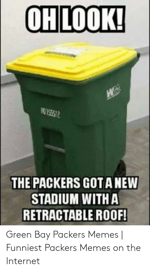 Green Bay Memes: OHLOOK!  W  HO 1555 12  THE PACKERS GOTANEW  STADIUM WITH A  RETRACTABLE ROOF! Green Bay Packers Memes | Funniest Packers Memes on the Internet