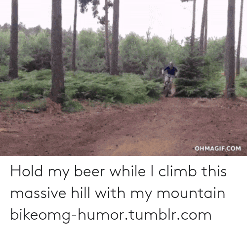 Ohmagif: OHMAGIF.COM Hold my beer while I climb this massive hill with my mountain bikeomg-humor.tumblr.com