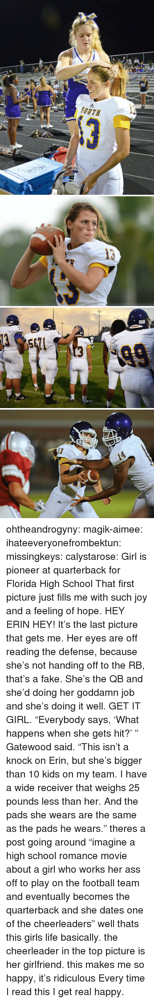 """Ass, Fake, and Football: ohtheandrogyny: magik-aimee:  ihateeveryonefrombektun:  missingkeys:  calystarose:   Girl is pioneer at quarterback for Florida High School  That first picture just fills me with such joy and a feeling of hope.  HEY ERIN HEY! It's the last picture that gets me. Her eyes are off reading the defense, because she's not handing off to the RB, that's a fake. She's the QB and she'd doing her goddamn job and she's doing it well. GET IT GIRL.  """"Everybody says, 'What happens when she gets hit?' """" Gatewood said. """"This isn't a knock on Erin, but she's bigger than 10 kids on my team. I have a wide receiver that weighs 25 pounds less than her. And the pads she wears are the same as the pads he wears.""""   theres a post going around """"imagine a high school romance movie about a girl who works her ass off to play on the football team and eventually becomes the quarterback and she dates one of the cheerleaders"""" well thats this girls life basically. the cheerleader in the top picture is her girlfriend.  this makes me so happy, it's ridiculous   Every time I read this I get real happy."""