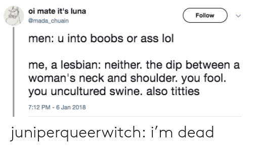 oi mate: oi mate it's luna  Follow  @mada chuain  men: u into boobs or ass lol  me, a lesbian: neither. the dip between a  you uncultured swine. also titties  woman's neck and shoulder. you fool  7:12 PM - 6 Jan 2018 juniperqueerwitch: i'm dead