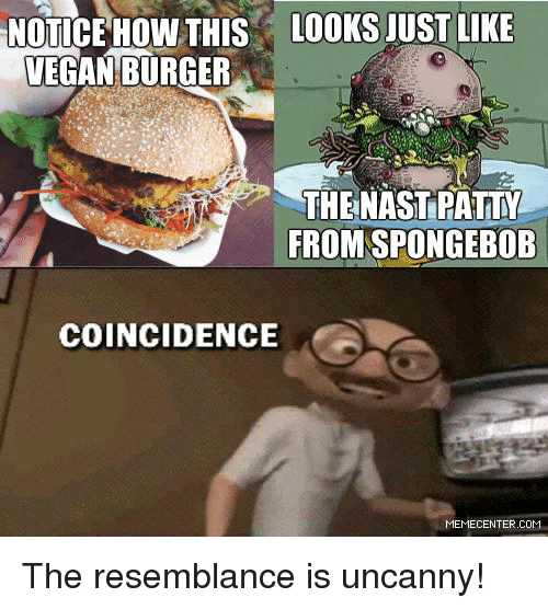 the resemblance is uncanny: OICEHOW THIS LOOKS JUST LIKE  VEGAN BURGER  THE NAST PAT  FROM SPONGEBOB  COINCIDENCE  MEMECENTER.COM The resemblance is uncanny!