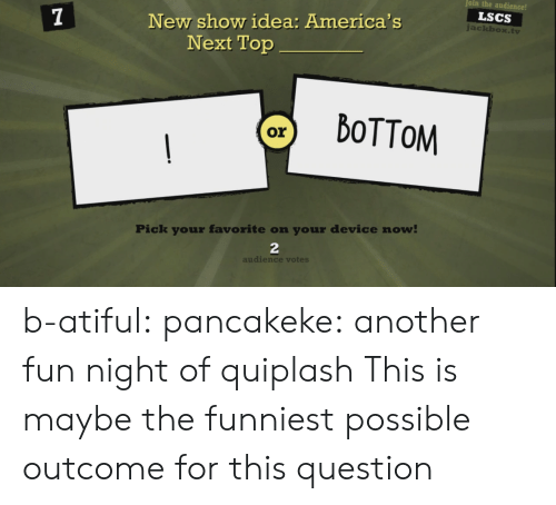 Outcome: oin the audience!  LSCS  New show idea: America's  Next Top  ackbox.tv  Pick your favorite on your device now  2  audience votes b-atiful: pancakeke:  another fun night of quiplash  This is maybe the funniest possible outcome for this question