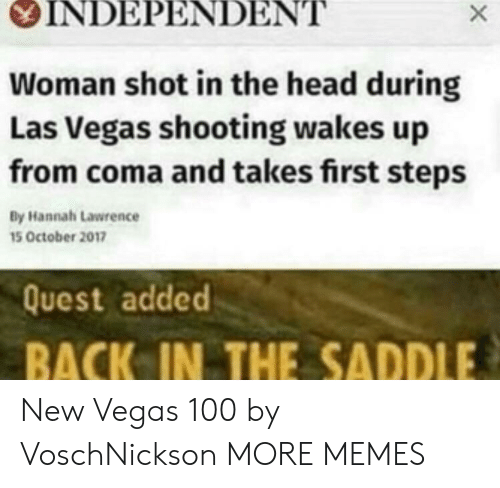 Las Vegas: OINDEPENDENT  Woman shot in the head during  Las Vegas shooting wakes up  from coma and takes first steps  By Hannah Lawrence  15 October 2017  Quest added  BACK IN THE SADDLE New Vegas 100 by VoschNickson MORE MEMES