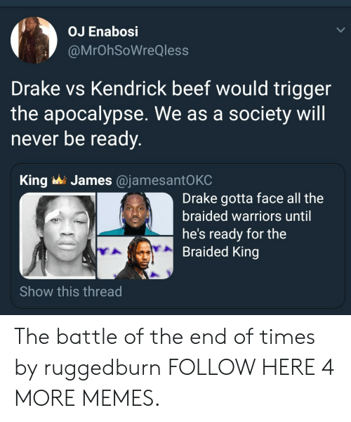 Hes Ready: OJ Enabosi  @MrOhSoWreQless  Drake vs Kendrick beef would trigger  the apocalypse. We as a society will  never be ready.  James @jamesantO KC  King  Drake gotta face all the  braided warriors until  he's ready for the  Braided King  Show this thread The battle of the end of times by ruggedburn FOLLOW HERE 4 MORE MEMES.