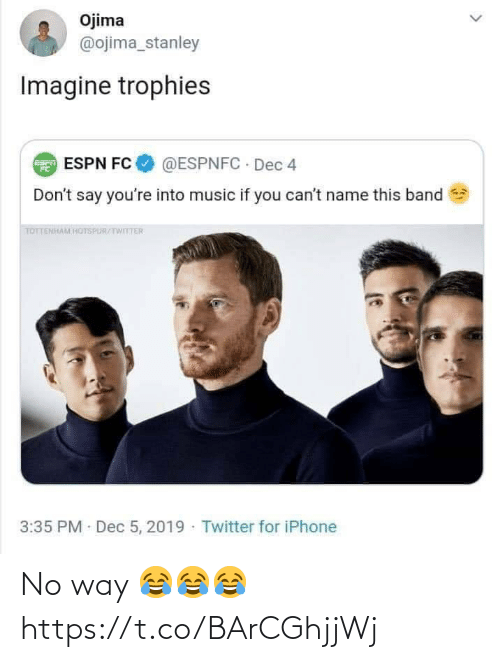 stanley: Ojima  @ojima_stanley  Imagine trophies  @ESPNFC · Dec 4  E ESPN FC  Don't say you're into music if you can't name this band  TOTTENHAM HOTSPUR/TWITTER  3:35 PM Dec 5, 2019 · Twitter for iPhone No way 😂😂😂 https://t.co/BArCGhjjWj