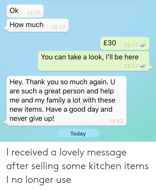 Lovely Message: Ok  12:17  How much  12:17  £30  12:17  You can take a look, I'll be here  12:17  Hey. Thank you so much again. U  are such a great person and help  me and my family a lot with these  new items. Have a good day and  never give up!  14:52  Today I received a lovely message after selling some kitchen items I no longer use