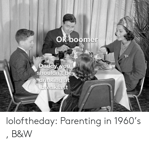 parenting: OK boomer  Daddy, you  shouldn't be  drinking at  breakfast loloftheday:  Parenting in 1960's , B&W