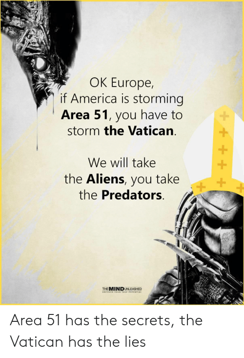 The Lies: OK Europe,  if America is storming  Area 51, you have to  storm the Vatican  We will take  the Aliens, you take  the Predators  +  THEMINDUNLEASHED  UNCOVER YOUR TRUE POTENTIAL Area 51 has the secrets, the Vatican has the lies