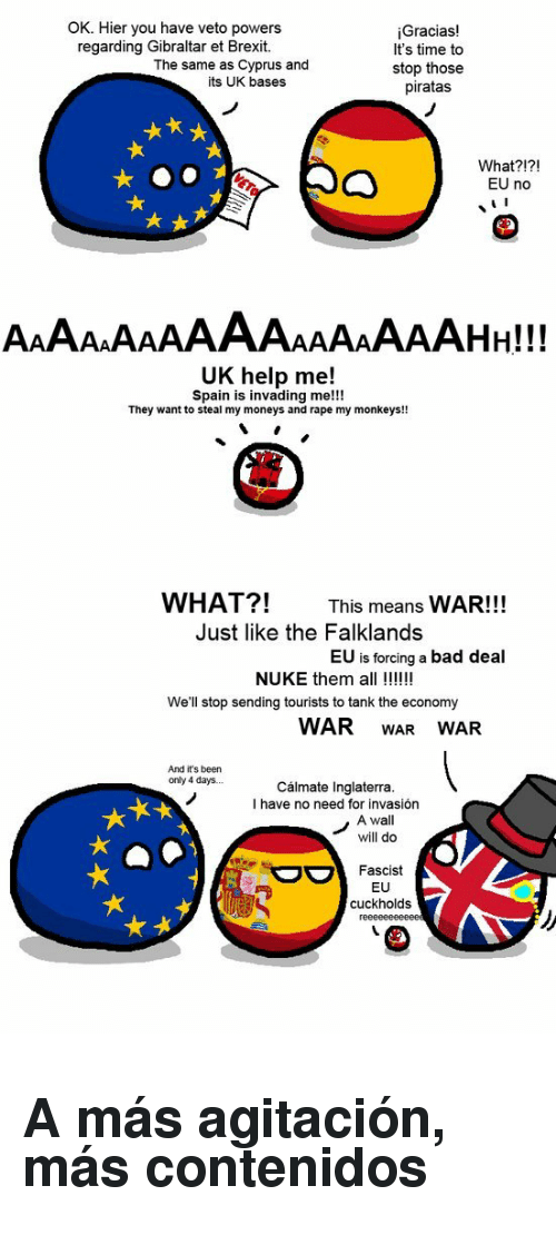 Hier: OK. Hier you have veto powers  regarding Gibraltar et Brexit.  Gracias!  It's time to  stop those  piratas  The same as Cyprus and  its UK bases  What?!?!  EU no  UK help me!  Spain is invading me!!!  They want to steal my moneys and rape my monkeys!!  WHAT?!  This means WAR!!!  Just like the Falklands  EU is forcing a bad deal  NUKE them all !!  We'll stop sending tourists to tank the economy  WAR WAR WAR  And it's been  only 4 days.  Cálmate Inglaterra  I have no need for invasión  A wall  will do  Fascist  EU  cuckholds <h2>A más agitación, más contenidos</h2>