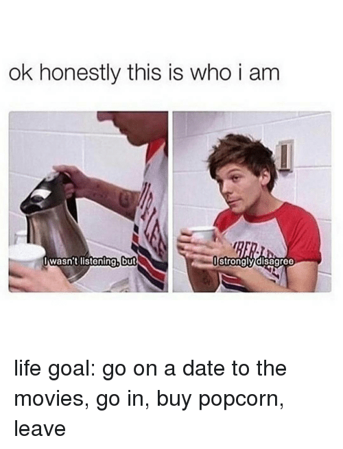 Lifes Goals: ok honestly this is who i am  wasn't listening, but  I I strongly disagree life goal: go on a date to the movies, go in, buy popcorn, leave