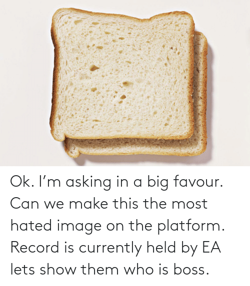 currently: Ok. I'm asking in a big favour. Can we make this the most hated image on the platform. Record is currently held by EA lets show them who is boss.