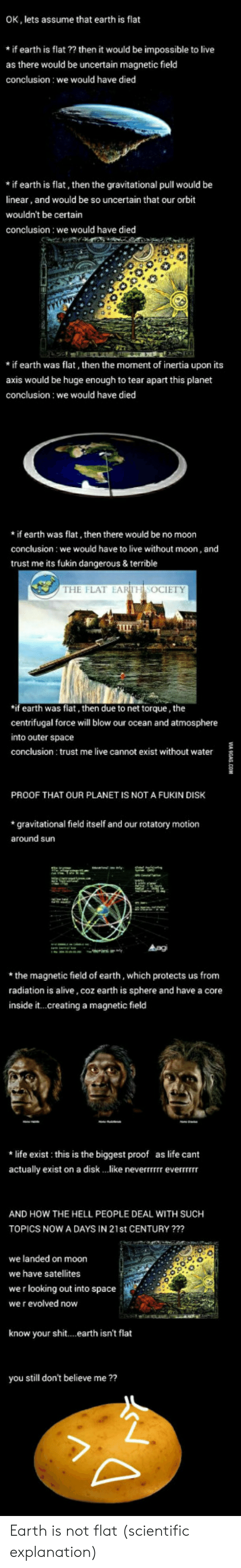 torque: OK, lets assume that earth is flat  *if earth is flat ?? then it would be impossible to live  as there would be uncertain magnetic field  conclusion we would have died  *if earth is flat, then the gravitational pull would be  linear, and would be so uncertain that our orbit  wouldn't be certain  conclusion: we would have died  * if earth was flat, then the moment of inertia upon its  axis would be huge enough to tear apart this planet  conclusion we would have died  *if earth was flat, then there would be no moon  conclusion: we would have to live without moon, and  trust me its ukin dangerous & terrible  THE FLAT EARTH SOCIETY  if earth was flat, then due to net torque, the  centrifugal force will blow our ocean and atmosphere  into outer space  conclusion trust me live cannot exist without water  PROOF THAT OUR PLANET IS NOT A FUKIN DISK  *gravitational field itself and our rotatory motion  around sun  *the magnetic field of earth, which protects us from  radiation is alive, coz earth is sphere and have a core  inside it...creating a magnetic field  * life exist this is the biggest proof as life cant  actually exist on a disk like neverrrrrr everTTrrr  AND HOW THE HELL PEOPLE DEAL WITH SUCH  TOPICS NOW A DAYS IN 21st CENTURY ??  we landed on moon  we have satellites  we r looking out into space  we r evolved novw  know your shit... earth isn't flat  you still don't believe me ?? Earth is not flat (scientific explanation)